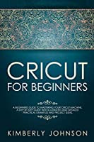 Cricut for Beginners: A Beginner's Guide to Mastering Your Cricut Machine. A Step-by-Step Guide with Illustrated and Detailed Practical Examples and Project Ideas