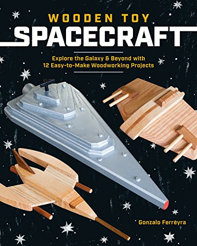 Wooden Toy Spacecraft: Explore the Galaxy & Beyond with 13 Easy-to-Make Woodworking Projects