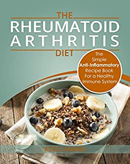Rheumatoid Arthritis Diet - The Simple Anti-Inflammatory Recipe Book For A Healthy Immune System: 28 Day Meal Plans by [Ross Lennox]
