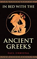 In Bed With the Ancient Greeks: Sex & Sexuality in Ancient Greece (In Bed with the ...)