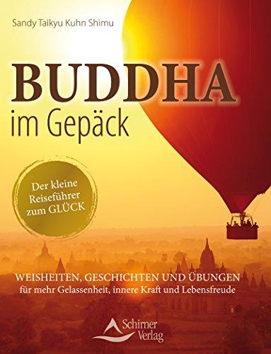 Buddha im Gepäck - Der kleine Reiseführer zum Glück- Weisheiten, Geschichten und Übungen für mehr Gelassenheit, innere Kraft und Lebensfreude