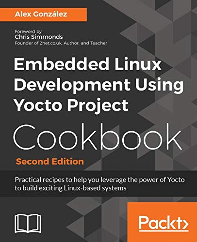 Embedded Linux Development Using Yocto Project Cookbook: Practical recipes to help you leverage the