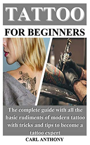 TATTOO FOR BEGINNERS: The complete guide with all the basic rudiments of modern tattoo with tricks and tips to become a tattoo expert