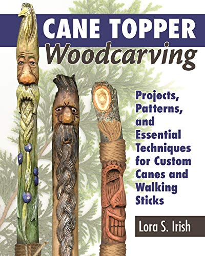 Cane Topper Woodcarving: Projects, Patterns, and Essential Techniques for Custom Canes and Walking Sticks by [Lora S. Irish]