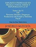 IMPUESTOS FEDERALES EN MÉXICO, NUEVA VISIÓN Y REFORMAS EN LA 4T Tomo I de VI ISR Personas Morales, Empresas Productivas del Estado y Reforma Fiscal: Prólogo: Juan Manuel Villalobos Contreras