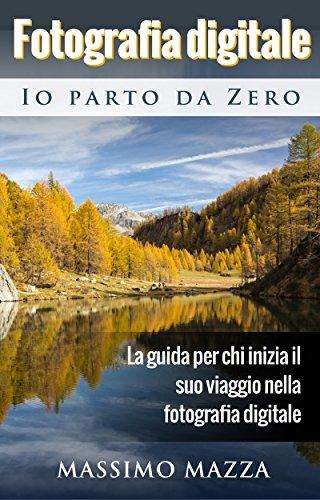 Fotografia Digitale Io parto da Zero: La guida per chi...