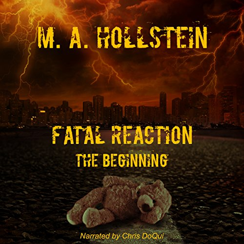 Fatal Reaction: The Beginning                   By:                                                                                                                                 M.A. Hollstein,                                                                                        Michelle Ann Hollstein                               Narrated by:                                                                                                                                 Christopher DoQui                      Length: 7 hrs and 57 mins     29 ratings     Overall 4.0