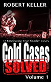 Cold Cases: Solved Volume 1: 18 Fascinating True Crime Cases