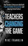 TEACHERS CHANGING THE GAME: How Teachers Enthusiastically Build Powerful Student Relationships and Amazing School Culture