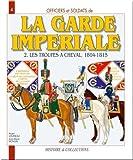Officiers et soldats de la Garde impériale (1804-1815): Tome 2, Les troupes à cheval