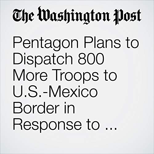 Pentagon Plans to Dispatch 800 More Troops to U.S.-Mexico Border in Response to Migrant Caravan copertina
