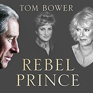 Rebel Prince: The Power, Passion and Defiance of Prince Charles                   By:                                                                                                                                 Tom Bower                               Narrated by:                                                                                                                                 Peter Noble                      Length: 14 hrs and 51 mins     12 ratings     Overall 4.1