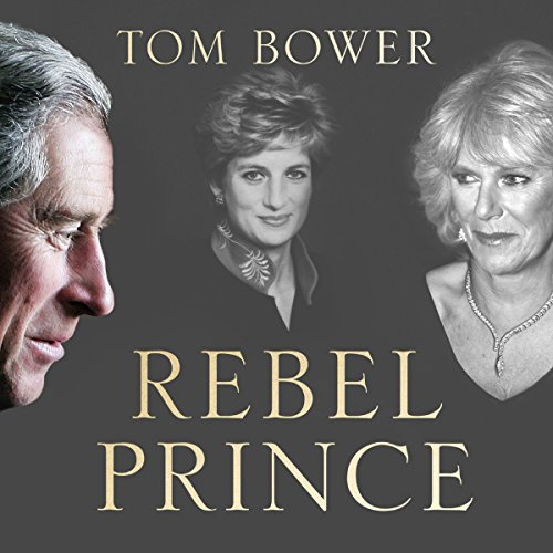 Rebel Prince: The Power, Passion and Defiance of Prince Charles cover art