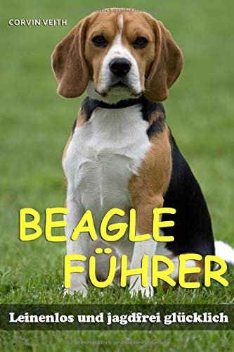 Der Beagle-Führer: Leinenlos und jagdfrei glücklich