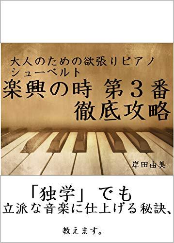 大人のための欲張りピアノ [シューベルト 楽興の時 第3番] 徹底攻略: 「独学」でも立派な音楽に仕上げる秘訣、教えます。