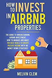 How To Invest in Airbnb Properties: The guide to understanding Airbnb investment, How to manage and make the best deals to create passive income with no money down strategies