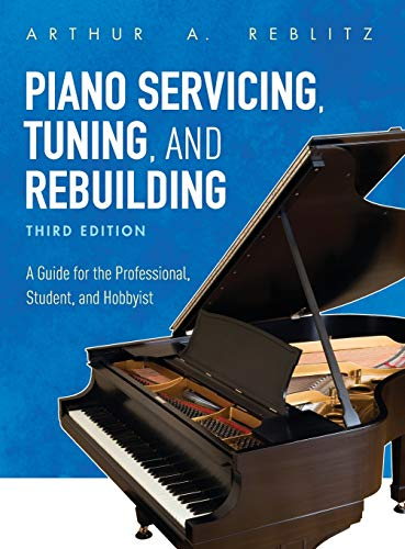 Piano Servicing, Tuning, and Rebuilding: A Guide for the Professional, Student, and Hobbyist, Third Edition