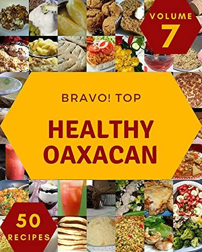 Bravo! Top 50 Healthy Oaxacan Recipes Volume 7: More Than a Healthy Oaxacan Cookbook (English Edition)