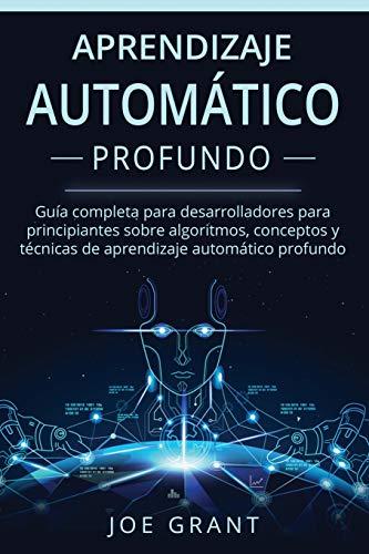 Aprendizaje Automático Profundo: Guía completa para desarrolladores para principiantes sobre algoritmos, conceptos y técnicas de aprendizaje ... Machine Learning Spanish Book Version))