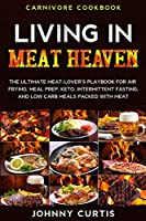 Carnivore Cookbook: LIVING IN MEAT HEAVEN - The Ultimate Meat-Lover's Playbook for Air Frying, Meal Prep, Keto, Intermittent Fasting, and Low Carb Meals Packed With Meat