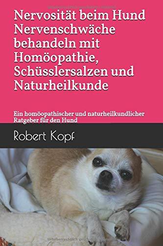 Nervosität beim Hund Nervenschwäche behandeln mit Homöopathie, Schüsslersalzen und Naturheilkunde: Ein homöopathischer und naturheilkundlicher Ratgeber für den Hund