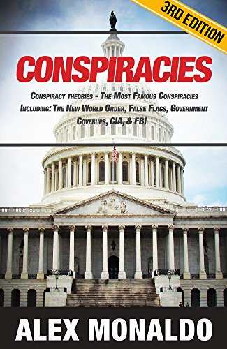 Conspiracies: Conspiracy Theories - The Most Famous Conspiracies Including: The New World Order, False Flags, Government Cover-ups, CIA, & FBI (Secret ... JFK Assasination, Bermuda Triangle Book 1) by [Alex Monaldo]
