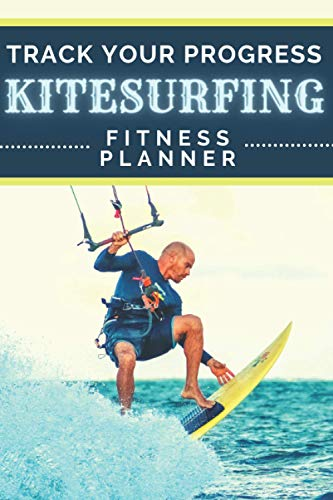 Track Your Progress Kitesurfing Fitness Planner: Undated Water Sports Organizer   Multifunctional Daily Weekly Monthly Yearly Log