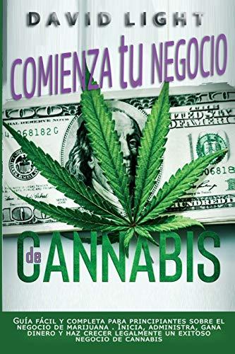 Comienza tu negocio de Cannabis: Guía fácil y completa para principiantes sobre el negocio de marijuana . Inicia, administra, gana dinero y haz crecer ... negocio de cannabis (Guía de marihuana)