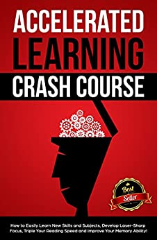 Accelerated Learning Crash Course: How to Easily Learn New Skills and Subjects, Develop Laser Sharp Focus, Triple Your Reading Speed and Improve Your Memory Ability! by [Sebastian Croft]