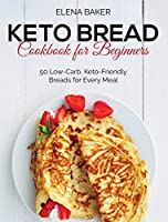 Keto Bread Cookbook For Beginners: 50 Low-Carb, Keto-Friendly Breads for Every Meal