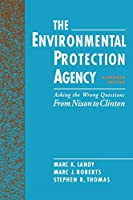 The Environmental Protection Agency: Asking the Wrong Questions From Nixon to Clinton