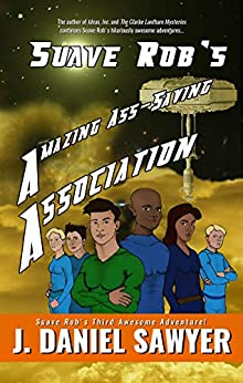 Suave Rob's Amazing Ass-Saving Association: A Tale of Double-X Derring-Do! (Suave Rob's Awesome Adventures! Book 3) by [J. Daniel Sawyer]