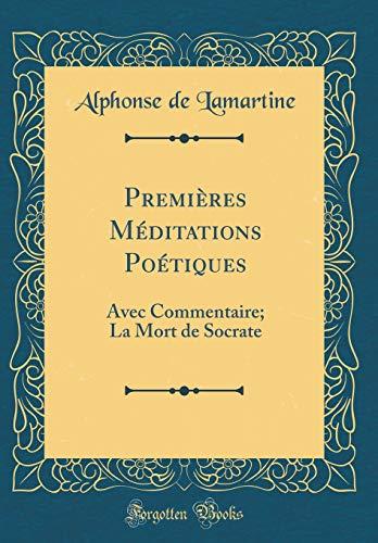 Premières Méditations Poétiques: Avec Commentaire; La Mort de Socrate (Classic Reprint)