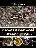EL GATO BENGALÍ. Su verdadero origen, estándar de belleza, y guía básica de iniciación para nuevos propietarios de gatos bengalíes.