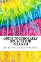 Guide to Scholarly Sources for Beloved: Includes Over 100 MLA Style Citations for Scholarly Secondary Sources, Peer-Reviewed Journal Articles and Critical Essays for Beloved (Squid Ink Classics)