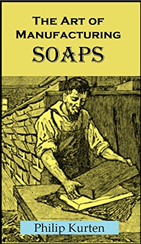 The Art of Manufacturing Soaps, Including the Most Recent Discoveries: Embracing the Best Methods for Making All Kinds of Hard, Soft, and Toilet Soaps ; Also, Olive Oil Soap ...