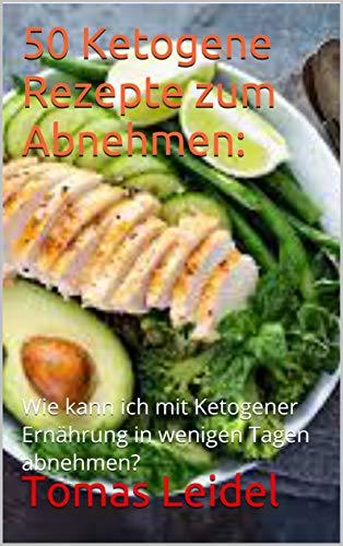 50 Ketogene Rezepte zum Abnehmen:: Wie kann ich mit Ketogener Ernährung in wenigen Tagen abnehmen? (Schnell abnhemen 1)