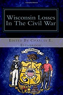 Wisconsin Losses in the Civil War: A List of the Names of Wisconsin Soldiers Killed in Action, Mortally Wounded or Dying f...