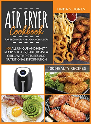 AIR FRYER COOKBOOK for beginners and advanced users: 400 all unique and healty recipes to fry, bake, roast & grill. With pictures and nutritional information