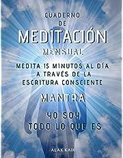 Cuaderno De Meditación Mensual - Medita 15 Minutos Al Día A Través De La Escritura Consciente - Mantra: YO SOY TODO LO QUE ES: CAMBIA TU VIDA - CAMBIA TU REALIDAD