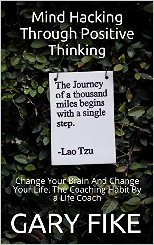 Mind Hacking Through Positive Thinking: Change Your Brain And Change Your Life. The Coaching Habit By a Life Coach (English Edition)