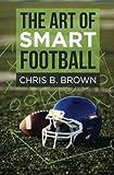 The Art of Smart Football - Chris B. Brown