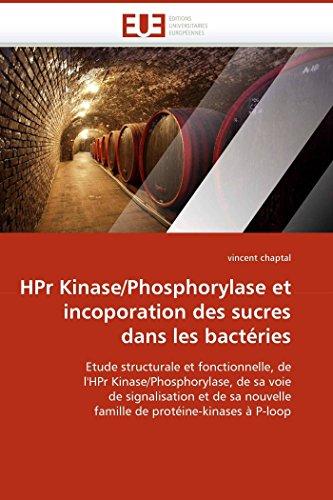 HPr Kinase/Phosphorylase et incoporation des sucres dans les bactéries: Etude structurale et fonctionnelle, de l'HPr Kinase/Phosphorylase, de sa voie ... protéine-kinases à P-loop (Omn.Univ.Europ.)