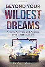 Beyond Your Wildest Dreams: Access, Activate, and Achieve Your Heart's Desires