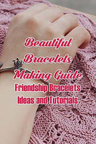 Beautiful Bracelets Making Guide: Friendship Bracelets Ideas and Tutorials: Making DIY Friendship Bracelets (English Edition)