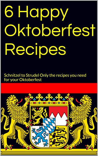 6 Happy Oktoberfest Recipes: Schnitzel to Strudel Only the recipes you need for your Oktoberfest (English Edition)