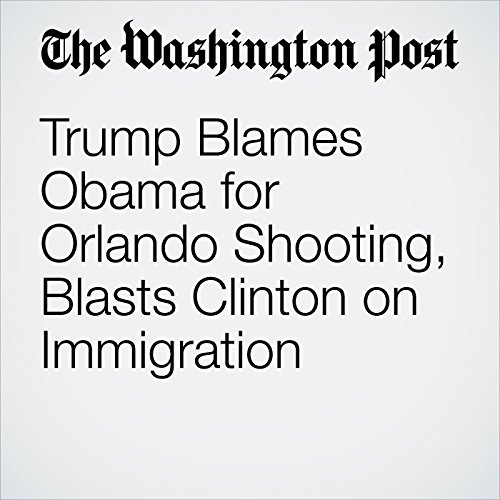 Trump Blames Obama for Orlando Shooting, Blasts Clinton on Immigration cover art