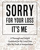 Sorry for Your Loss - It€™s Me: My Final Thoughts, Wishes, Important Information about My Belongings, Business Affairs and Stubborn Opinions for Those I Leave Behind - Im Dead Now What Planner