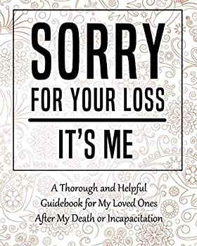 Sorry for Your Loss - It's Me  My Final Thoughts Wishes Important Information about My Belongings Business Affairs and Stubborn Opinions for Those I Leave Behind - Im Dead Now What Planner