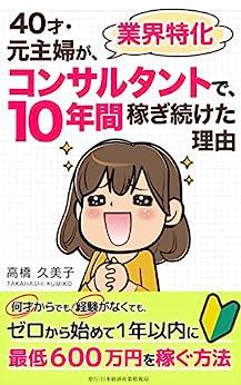 [高橋久美子, 日本経済産業情報局]の40才・元主婦が業界特化コンサルタントで10年間稼ぎ続けた理由: 何才からでも、経験がなくても、ゼロから始めて1年以内に最低600万円を稼ぐ方法